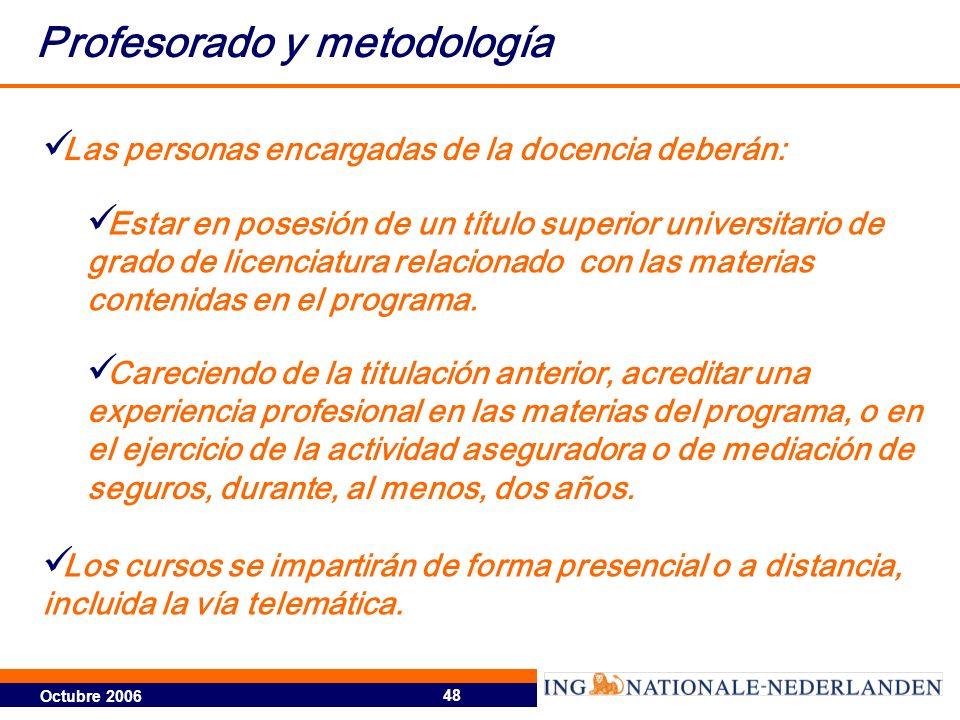 Octubre 2006 48 Profesorado y metodología Las personas encargadas de la docencia deberán: Estar en posesión de un título superior universitario de gra