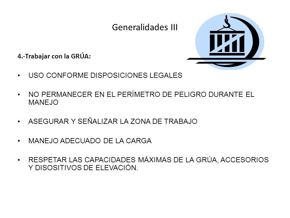 Generalidades III 4.-Trabajar con la GRÚA: USO CONFORME DISPOSICIONES LEGALES NO PERMANECER EN EL PERÍMETRO DE PELIGRO DURANTE EL MANEJO ASEGURAR Y SEÑALIZAR LA ZONA DE TRABAJO MANEJO ADECUADO DE LA CARGA RESPETAR LAS CAPACIDADES MÁXIMAS DE LA GRÚA, ACCESORIOS Y DISOSITIVOS DE ELEVACIÓN.