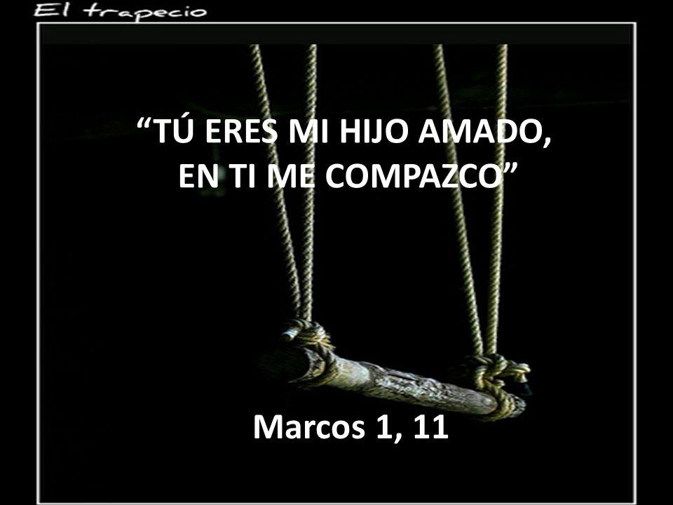 TÚ ERES MI HIJO AMADO, EN TI ME COMPAZCO Marcos 1, 11