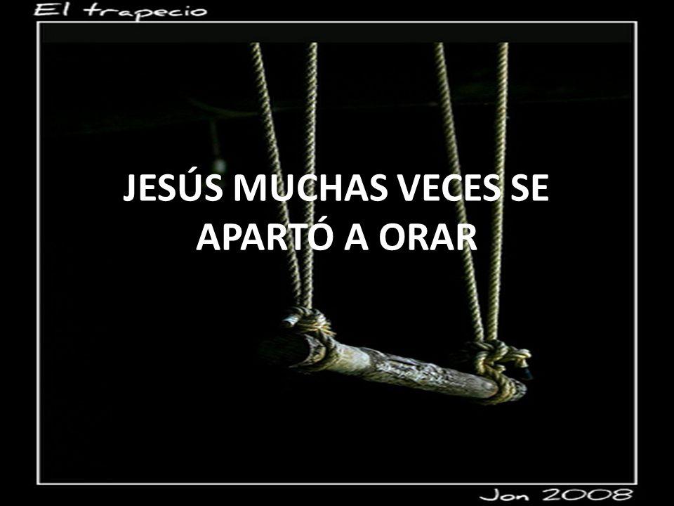 JESÚS MUCHAS VECES SE APARTÓ A ORAR