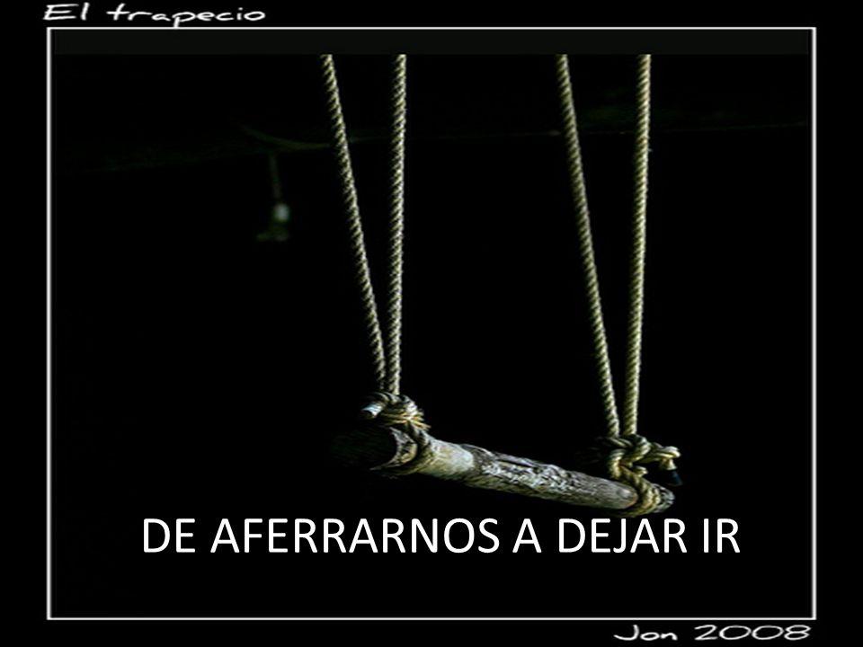 DE AFERRARNOS A DEJAR IR