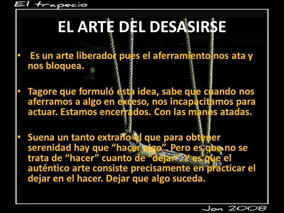 EL ARTE DEL DESASIRSE Es un arte liberador pues el aferramiento nos ata y nos bloquea.