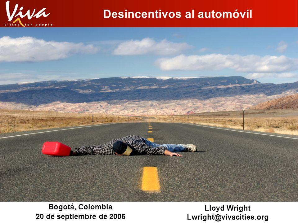 Desincentivos al automóvil Bogotá, Colombia 20 de septiembre de 2006 Lloyd Wright Lwright@vivacities.org