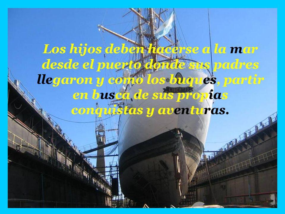Los hijos deben hacerse a la mar desde el puerto donde sus padres llegaron y como los buques, partir en busca de sus propias conquistas y aventuras.