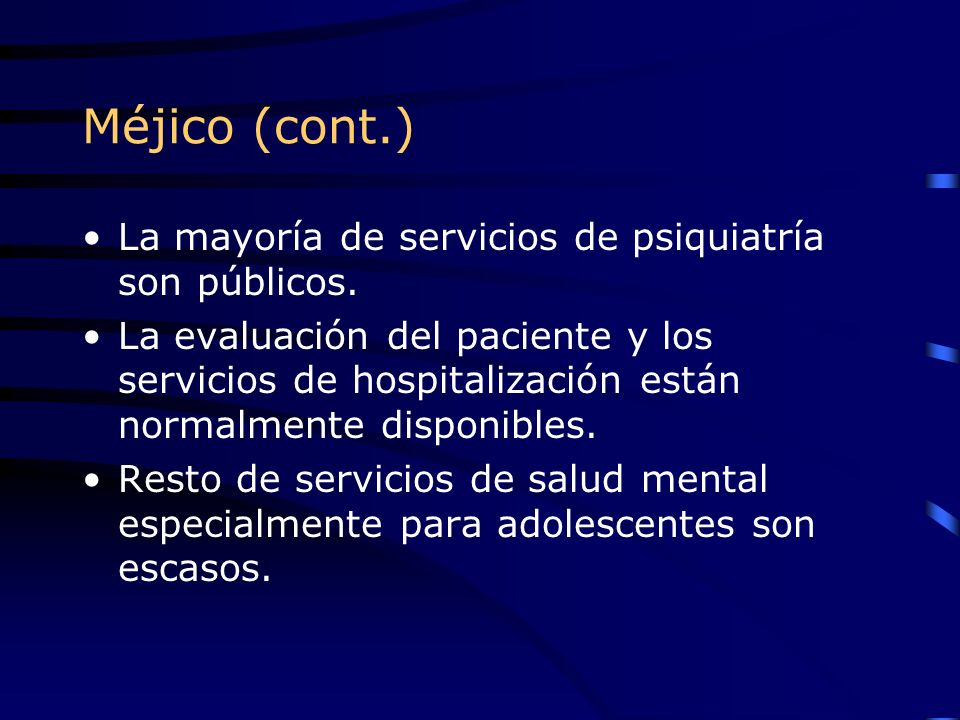 Méjico (cont.) La mayoría de servicios de psiquiatría son públicos. La evaluación del paciente y los servicios de hospitalización están normalmente di