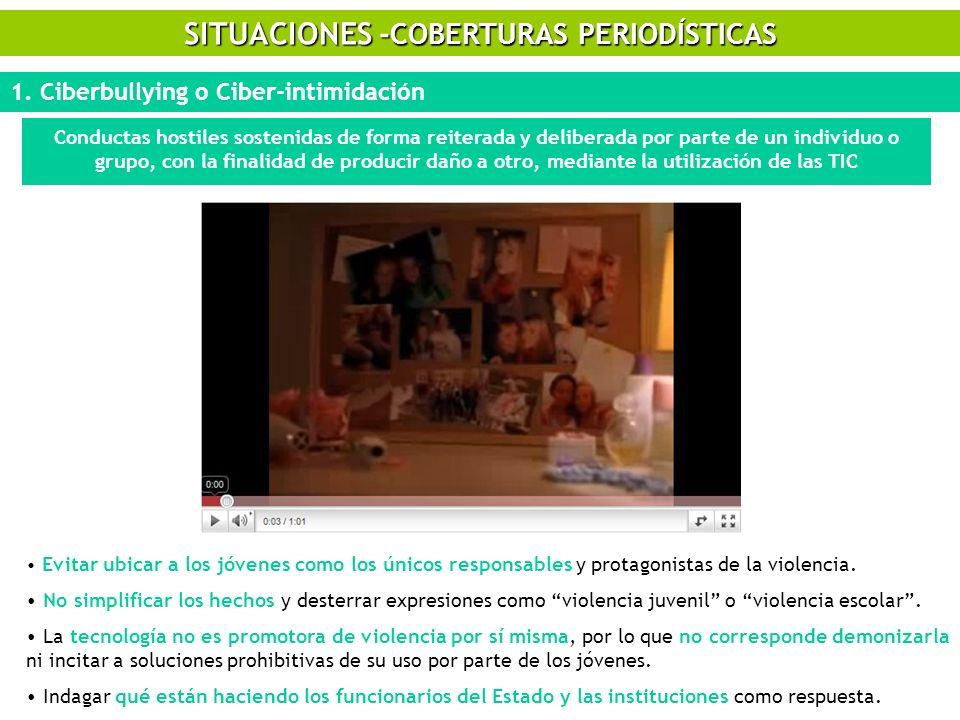 SITUACIONES - COBERTURAS PERIODÍSTICAS 1. Ciberbullying o Ciber-intimidación Conductas hostiles sostenidas de forma reiterada y deliberada por parte d