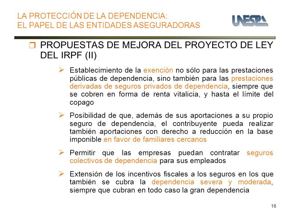 16 PROPUESTAS DE MEJORA DEL PROYECTO DE LEY DEL IRPF (II) Establecimiento de la exención no sólo para las prestaciones públicas de dependencia, sino t