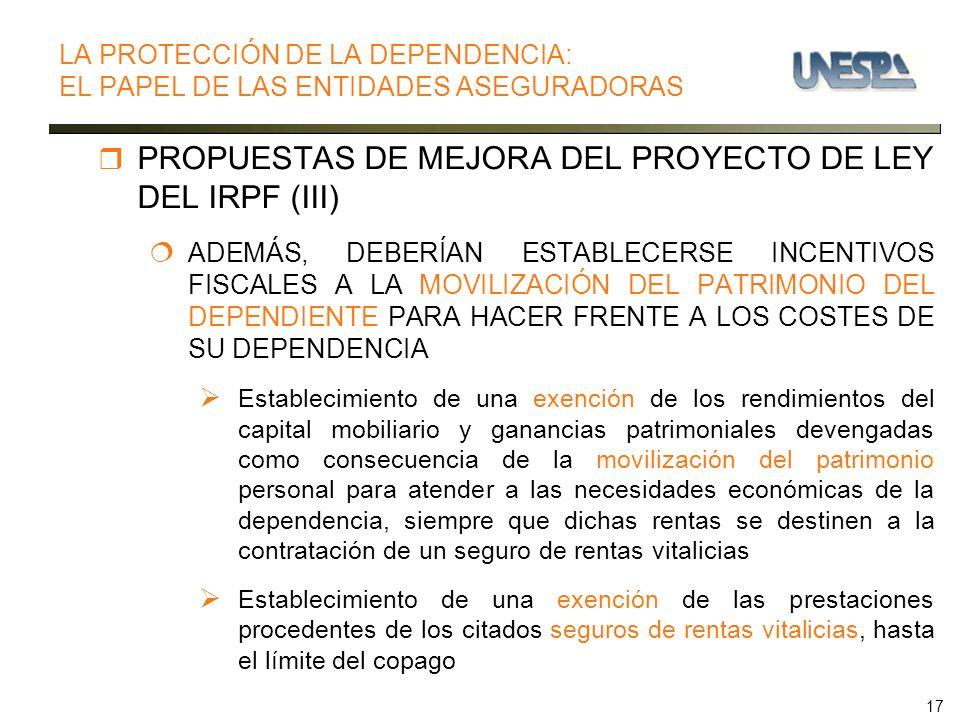 17 PROPUESTAS DE MEJORA DEL PROYECTO DE LEY DEL IRPF (III) ADEMÁS, DEBERÍAN ESTABLECERSE INCENTIVOS FISCALES A LA MOVILIZACIÓN DEL PATRIMONIO DEL DEPENDIENTE PARA HACER FRENTE A LOS COSTES DE SU DEPENDENCIA Establecimiento de una exención de los rendimientos del capital mobiliario y ganancias patrimoniales devengadas como consecuencia de la movilización del patrimonio personal para atender a las necesidades económicas de la dependencia, siempre que dichas rentas se destinen a la contratación de un seguro de rentas vitalicias Establecimiento de una exención de las prestaciones procedentes de los citados seguros de rentas vitalicias, hasta el límite del copago LA PROTECCIÓN DE LA DEPENDENCIA: EL PAPEL DE LAS ENTIDADES ASEGURADORAS