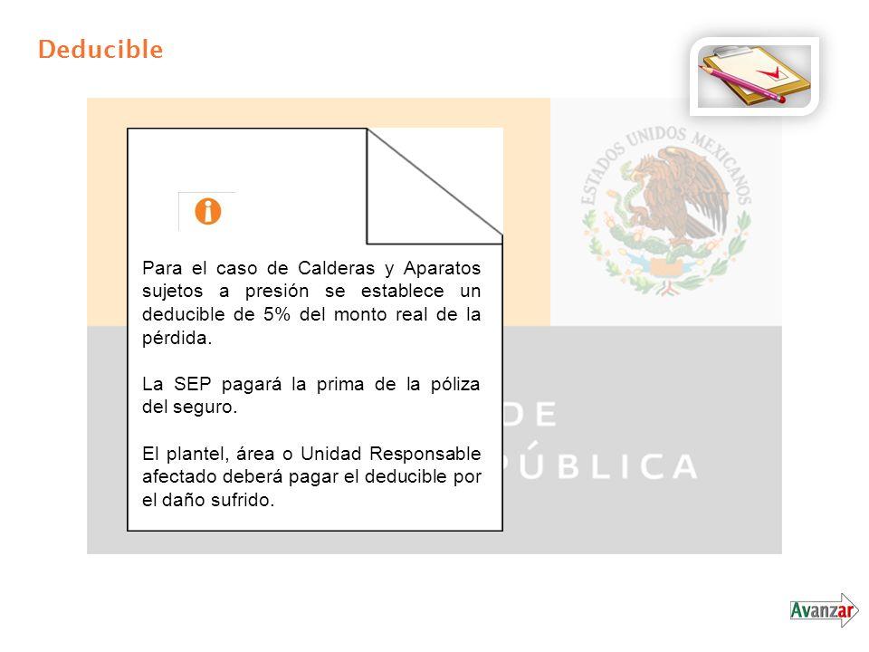 Deducible Para el caso de Calderas y Aparatos sujetos a presión se establece un deducible de 5% del monto real de la pérdida. La SEP pagará la prima d