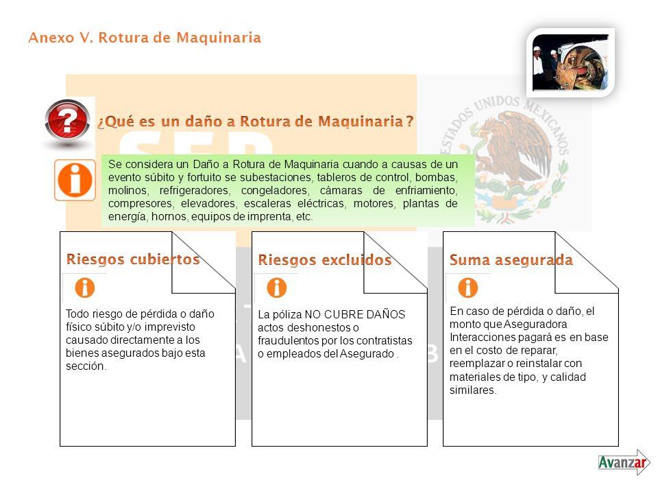 Anexo V. Rotura de Maquinaria Se considera un Daño a Rotura de Maquinaria cuando a causas de un evento súbito y fortuito se subestaciones, tableros de