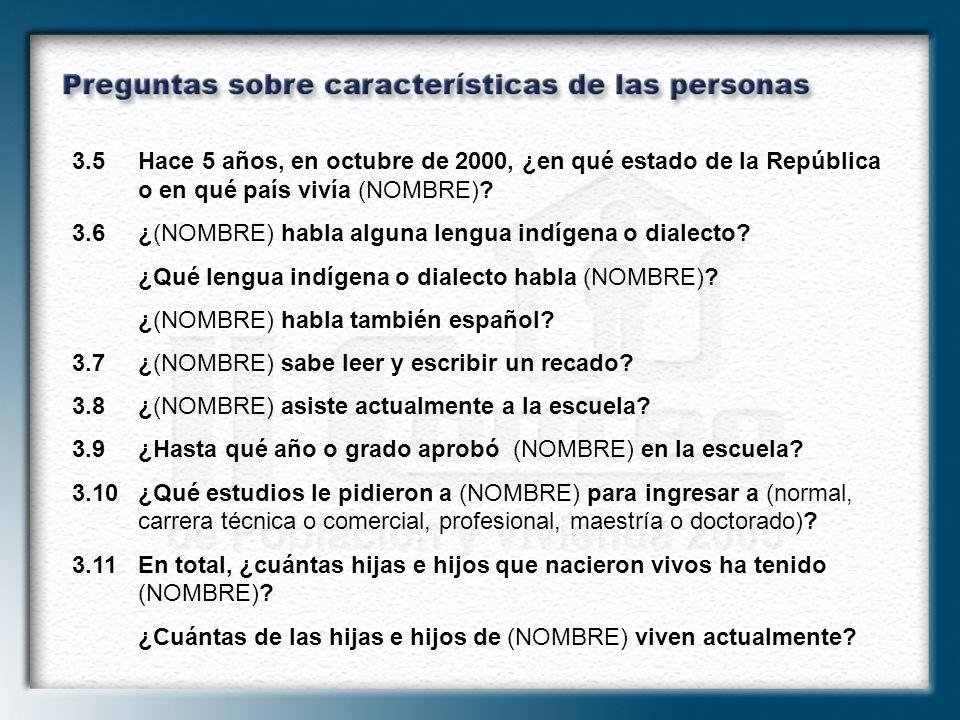3.5Hace 5 años, en octubre de 2000, ¿en qué estado de la República o en qué país vivía (NOMBRE)? 3.6¿(NOMBRE) habla alguna lengua indígena o dialecto?