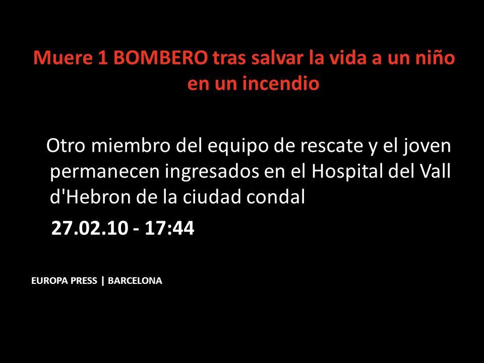 Muere 1 BOMBERO tras salvar la vida a un niño en un incendio Otro miembro del equipo de rescate y el joven permanecen ingresados en el Hospital del Vall d Hebron de la ciudad condal 27.02.10 - 17:44 EUROPA PRESS | BARCELONA