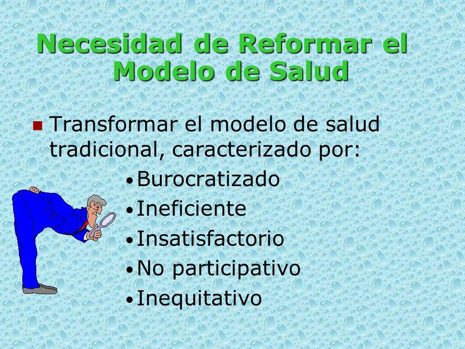 Necesidad de Reformar el Modelo de Salud Transformar el modelo de salud tradicional, caracterizado por: Burocratizado Ineficiente Insatisfactorio No participativo Inequitativo