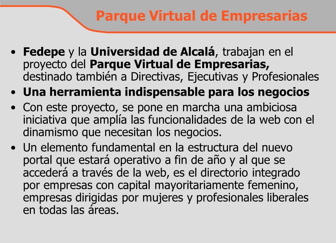 Parque Virtual de Empresarias Fedepe y la Universidad de Alcalá, trabajan en el proyecto del Parque Virtual de Empresarias, destinado también a Directivas, Ejecutivas y Profesionales Una herramienta indispensable para los negocios Con este proyecto, se pone en marcha una ambiciosa iniciativa que amplía las funcionalidades de la web con el dinamismo que necesitan los negocios.
