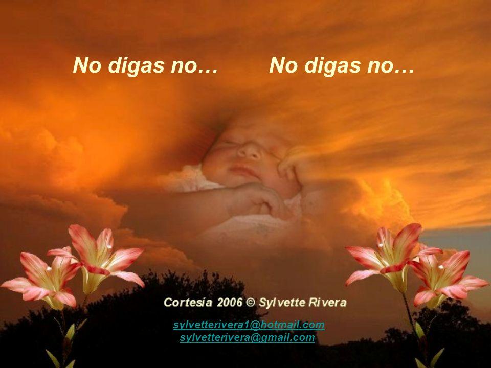 No le dejes morir, tan tierno y pequeño Que tal vez cuando nazca, seguro se parezca a ti