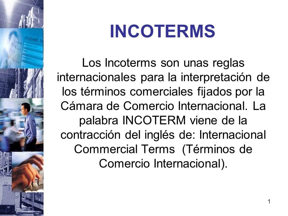 1 INCOTERMS Los Incoterms son unas reglas internacionales para la interpretación de los términos comerciales fijados por la Cámara de Comercio Interna
