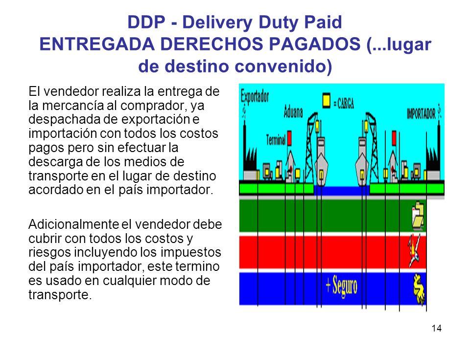 14 DDP - Delivery Duty Paid ENTREGADA DERECHOS PAGADOS (...lugar de destino convenido) El vendedor realiza la entrega de la mercancía al comprador, ya