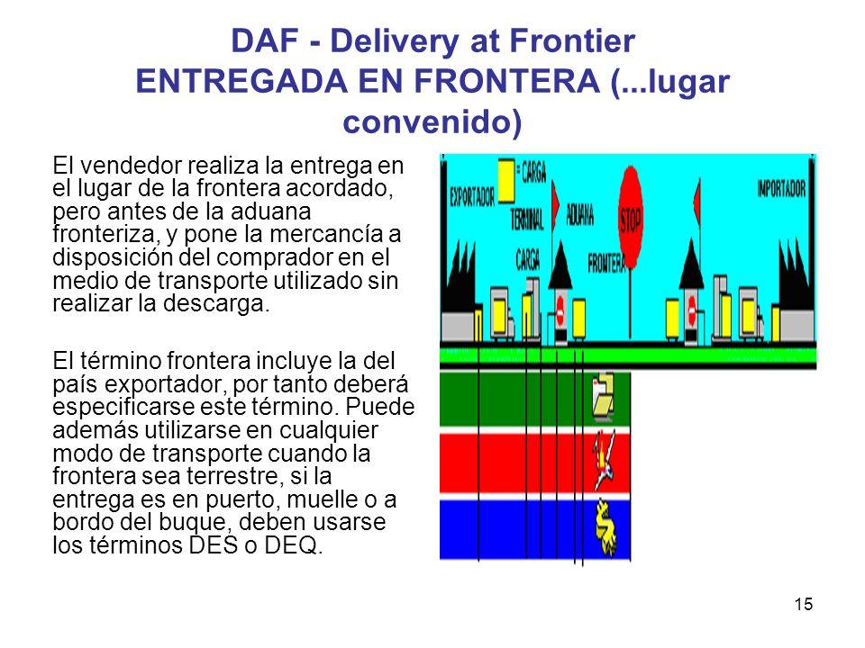 15 DAF - Delivery at Frontier ENTREGADA EN FRONTERA (...lugar convenido) El vendedor realiza la entrega en el lugar de la frontera acordado, pero ante