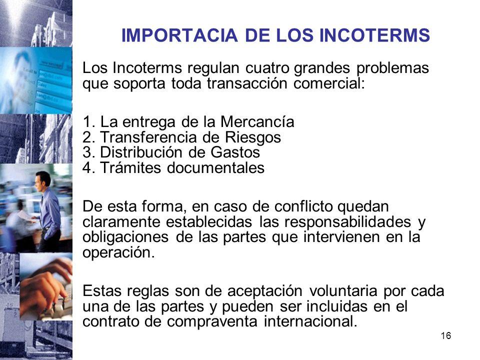 16 IMPORTACIA DE LOS INCOTERMS Los Incoterms regulan cuatro grandes problemas que soporta toda transacción comercial: 1. La entrega de la Mercancía 2.
