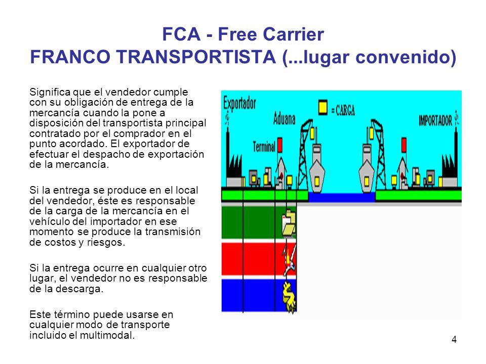 4 FCA - Free Carrier FRANCO TRANSPORTISTA (...lugar convenido) Significa que el vendedor cumple con su obligación de entrega de la mercancía cuando la