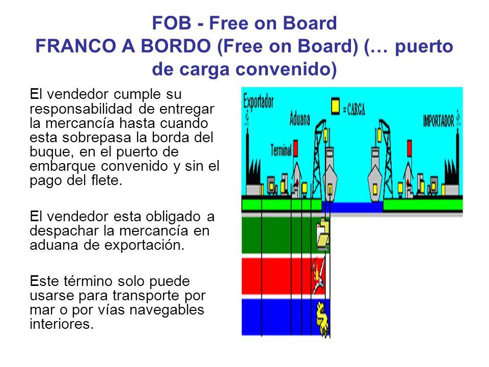 6 FOB - Free on Board FRANCO A BORDO (Free on Board) (… puerto de carga convenido) El vendedor cumple su responsabilidad de entregar la mercancía hast