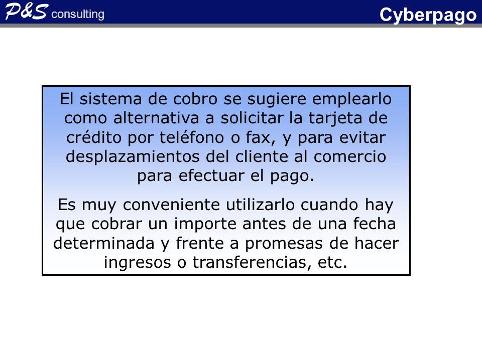 P&S consulting Cyberpago El sistema de cobro se sugiere emplearlo como alternativa a solicitar la tarjeta de crédito por teléfono o fax, y para evitar desplazamientos del cliente al comercio para efectuar el pago.