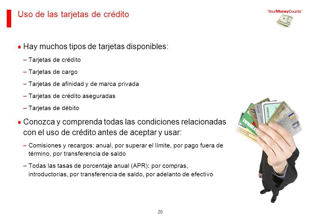 20 Uso de las tarjetas de crédito Hay muchos tipos de tarjetas disponibles: –Tarjetas de crédito –Tarjetas de cargo –Tarjetas de afinidad y de marca privada –Tarjetas de crédito aseguradas –Tarjetas de débito Conozca y comprenda todas las condiciones relacionadas con el uso de crédito antes de aceptar y usar: –Comisiones y recargos: anual, por superar el límite, por pago fuera de término, por transferencia de saldo –Todas las tasas de porcentaje anual (APR): por compras, introductorias, por transferencia de saldo, por adelanto de efectivo