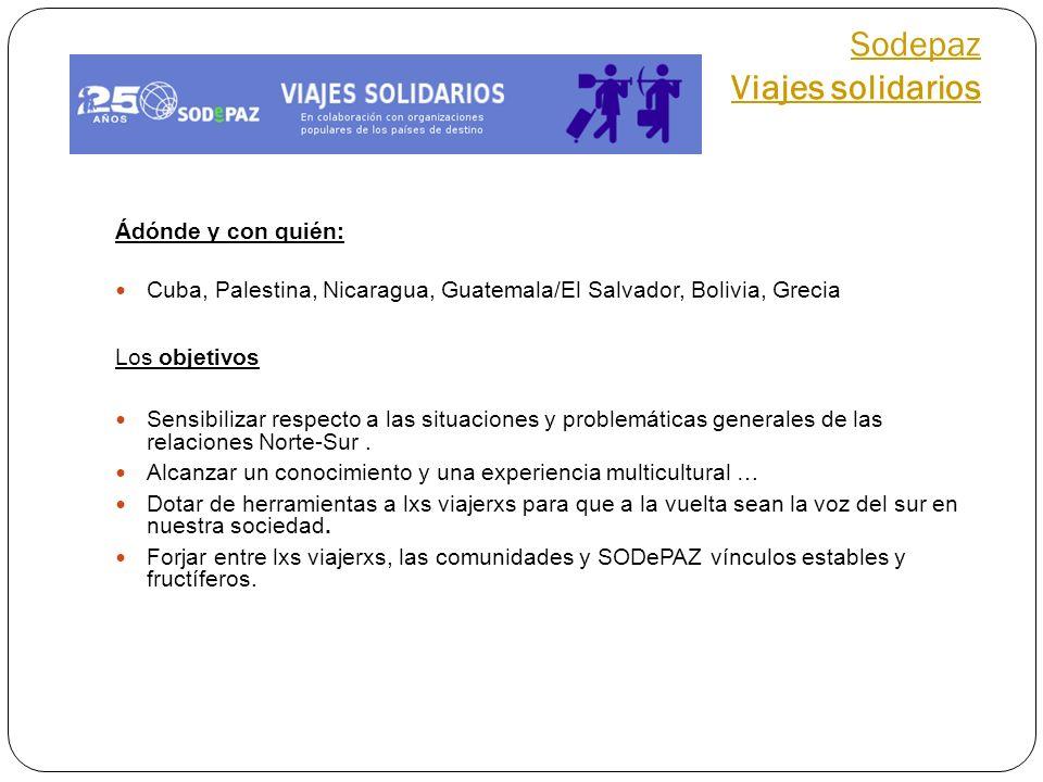 Sodepaz Viajes solidarios Ádónde y con quién: Cuba, Palestina, Nicaragua, Guatemala/El Salvador, Bolivia, Grecia Los objetivos Sensibilizar respecto a