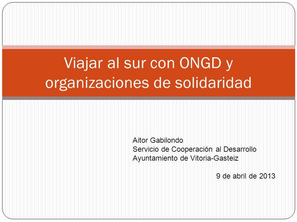 Viajar al sur con ONGD y organizaciones de solidaridad Aitor Gabilondo Servicio de Cooperación al Desarrollo Ayuntamiento de Vitoria-Gasteiz 9 de abri