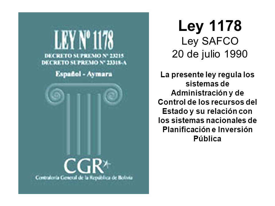 Ley 1178 Ley SAFCO 20 de julio 1990 La presente ley regula los sistemas de Administración y de Control de los recursos del Estado y su relación con lo