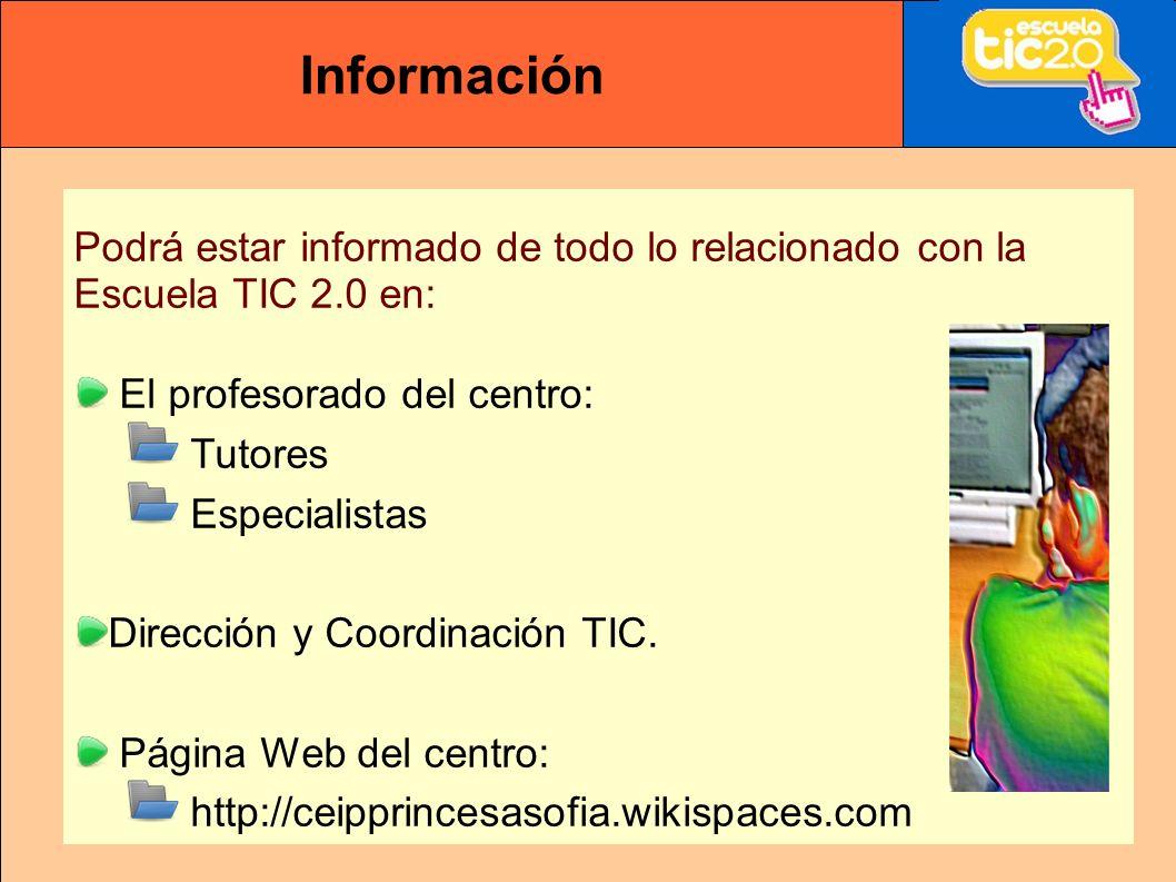 Información Podrá estar informado de todo lo relacionado con la Escuela TIC 2.0 en: El profesorado del centro: Tutores Especialistas Dirección y Coordinación TIC.