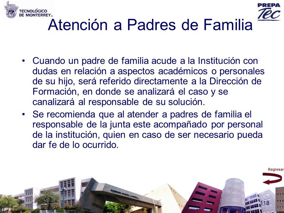 Regresar 118 Atención a Padres de Familia Cuando un padre de familia acude a la Institución con dudas en relación a aspectos académicos o personales d