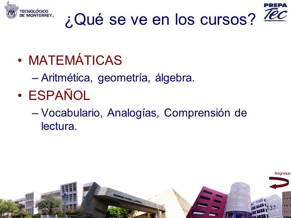Regresar 137 ¿Qué se ve en los cursos? MATEMÁTICAS –Aritmética, geometría, álgebra. ESPAÑOL –Vocabulario, Analogías, Comprensión de lectura.