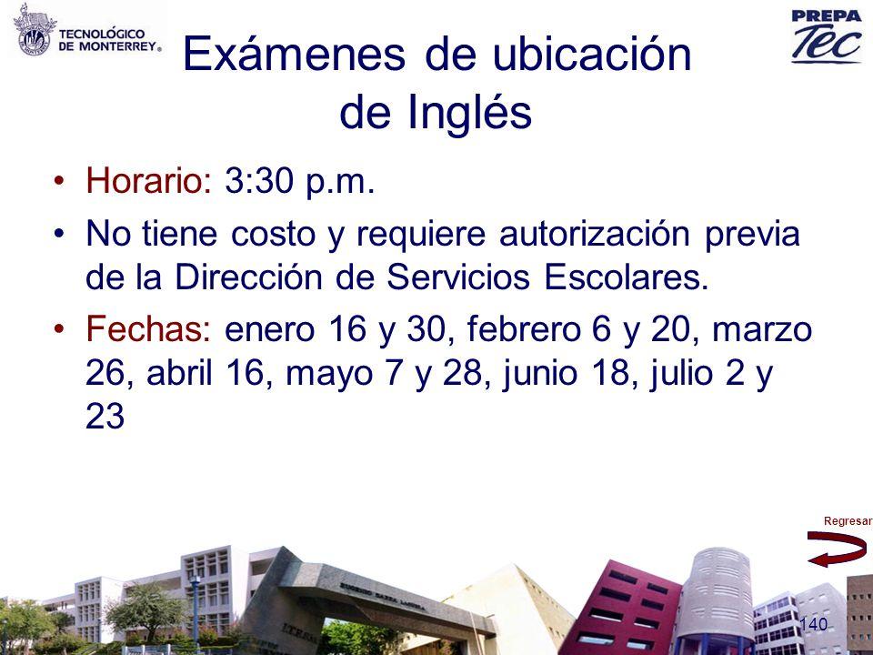 Regresar 140 Exámenes de ubicación de Inglés Horario: 3:30 p.m. No tiene costo y requiere autorización previa de la Dirección de Servicios Escolares.