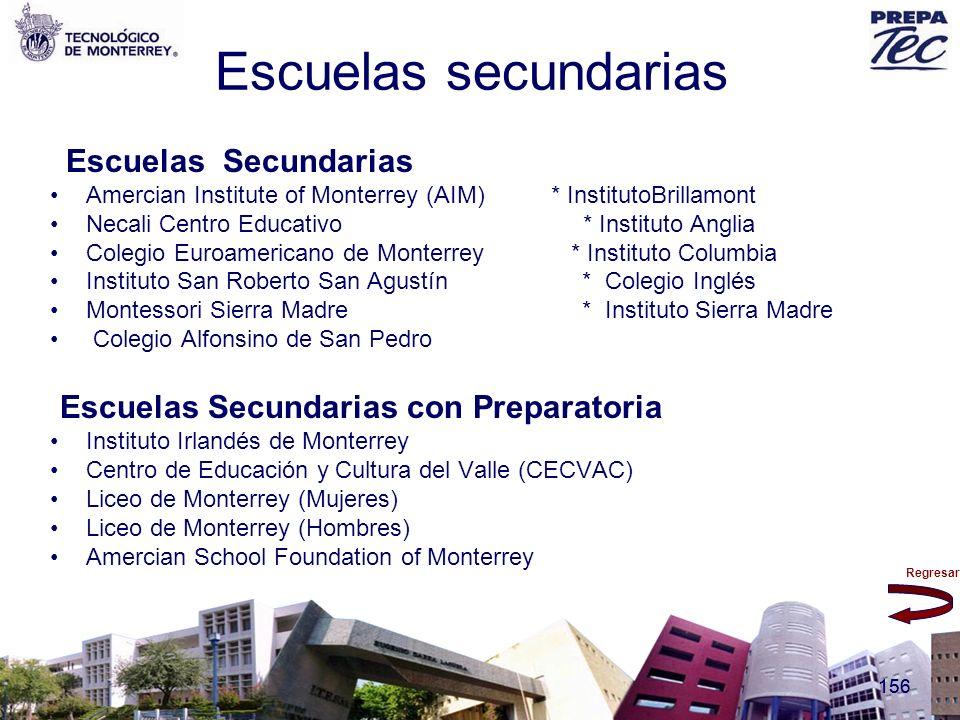 Regresar 156 Escuelas secundarias Escuelas Secundarias Amercian Institute of Monterrey (AIM) * InstitutoBrillamont Necali Centro Educativo * Instituto