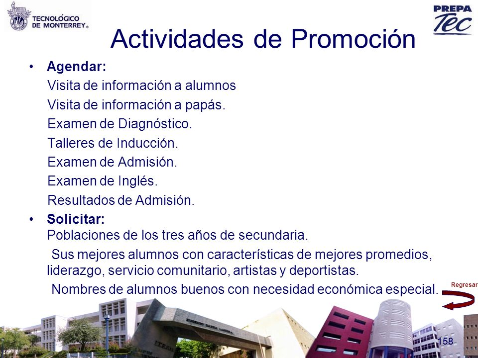 Regresar 158 Actividades de Promoción Agendar: Visita de información a alumnos Visita de información a papás. Examen de Diagnóstico. Talleres de Induc
