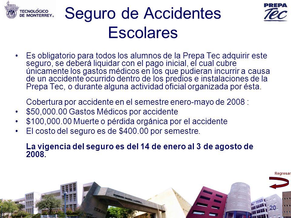 Regresar 20 Seguro de Accidentes Escolares Es obligatorio para todos los alumnos de la Prepa Tec adquirir este seguro, se deberá liquidar con el pago