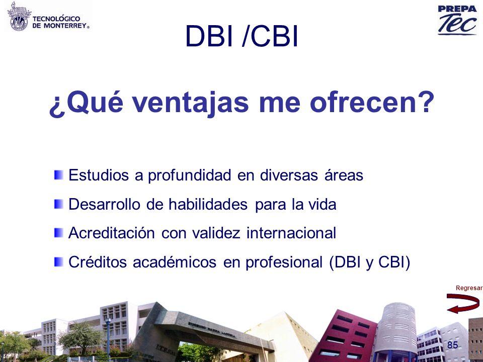 Regresar 85 DBI /CBI ¿Qué ventajas me ofrecen? Estudios a profundidad en diversas áreas Desarrollo de habilidades para la vida Acreditación con valide