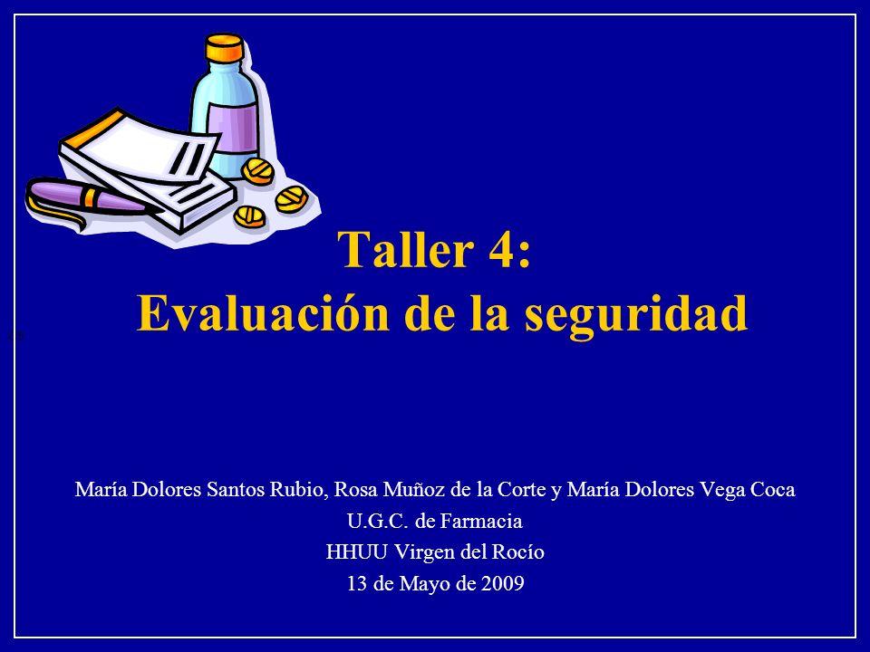 Taller 4: Evaluación de la seguridad María Dolores Santos Rubio, Rosa Muñoz de la Corte y María Dolores Vega Coca U.G.C. de Farmacia HHUU Virgen del R