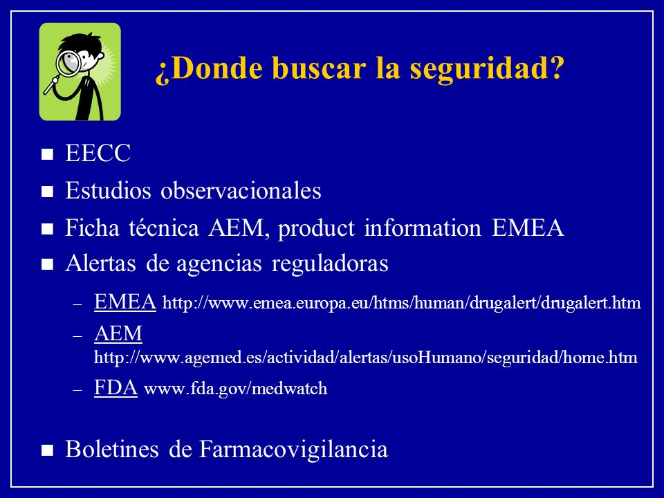 ¿Donde buscar la seguridad? n EECC n Estudios observacionales n Ficha técnica AEM, product information EMEA n Alertas de agencias reguladoras – EMEA h