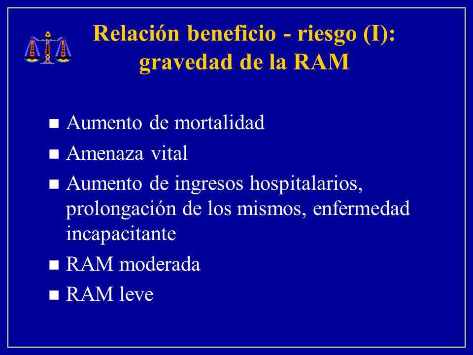 Relación beneficio - riesgo (I): gravedad de la RAM n Aumento de mortalidad n Amenaza vital n Aumento de ingresos hospitalarios, prolongación de los mismos, enfermedad incapacitante n RAM moderada n RAM leve