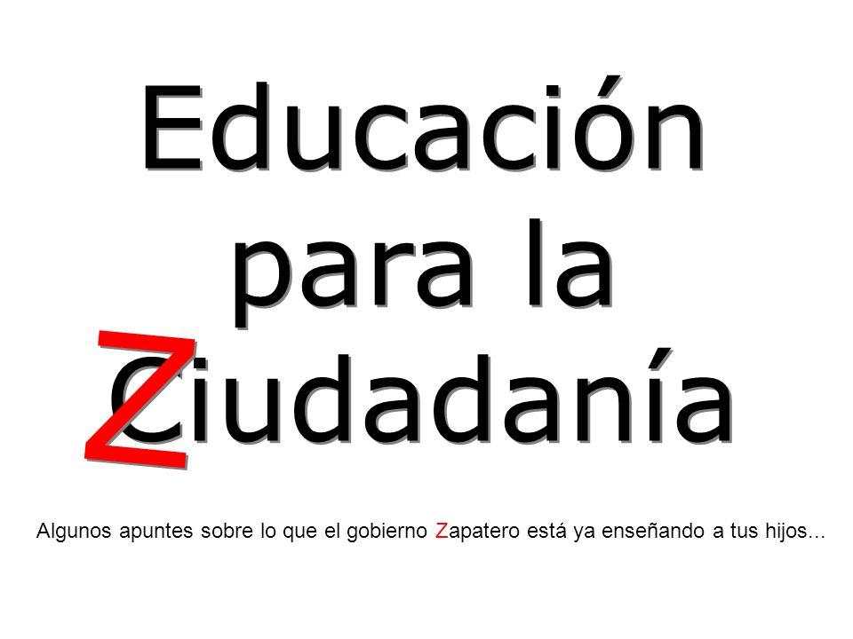 Educación para la Ciudadanía Educación para la Ciudadanía Algunos apuntes sobre lo que el gobierno Zapatero está ya enseñando a tus hijos...