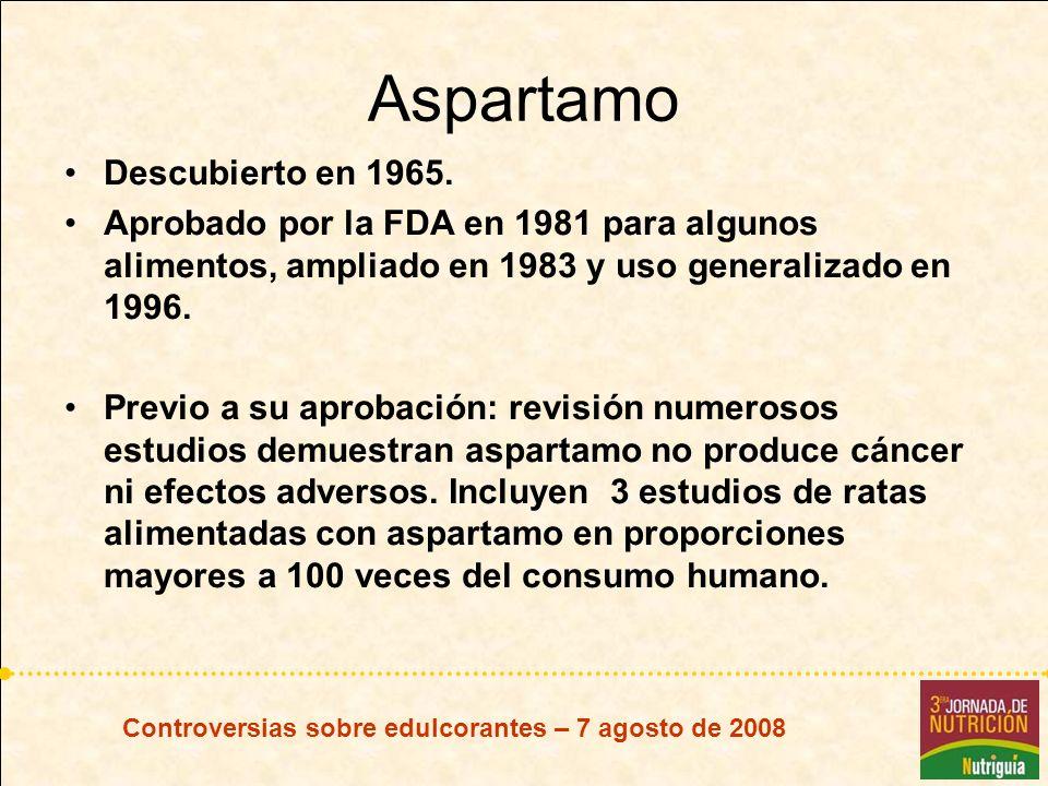 Controversias sobre edulcorantes – 7 agosto de 2008 Aspartamo Descubierto en 1965. Aprobado por la FDA en 1981 para algunos alimentos, ampliado en 198