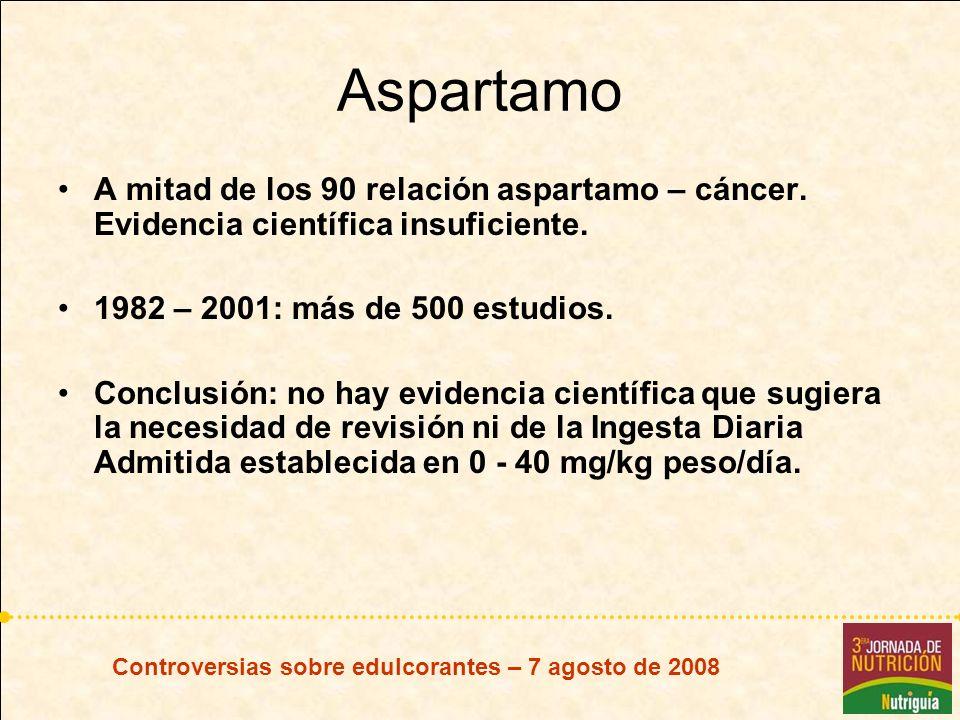 Controversias sobre edulcorantes – 7 agosto de 2008 Aspartamo A mitad de los 90 relación aspartamo – cáncer. Evidencia científica insuficiente. 1982 –