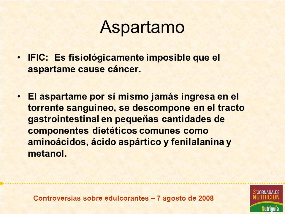 Controversias sobre edulcorantes – 7 agosto de 2008 Aspartamo IFIC: Es fisiológicamente imposible que el aspartame cause cáncer. El aspartame por sí m