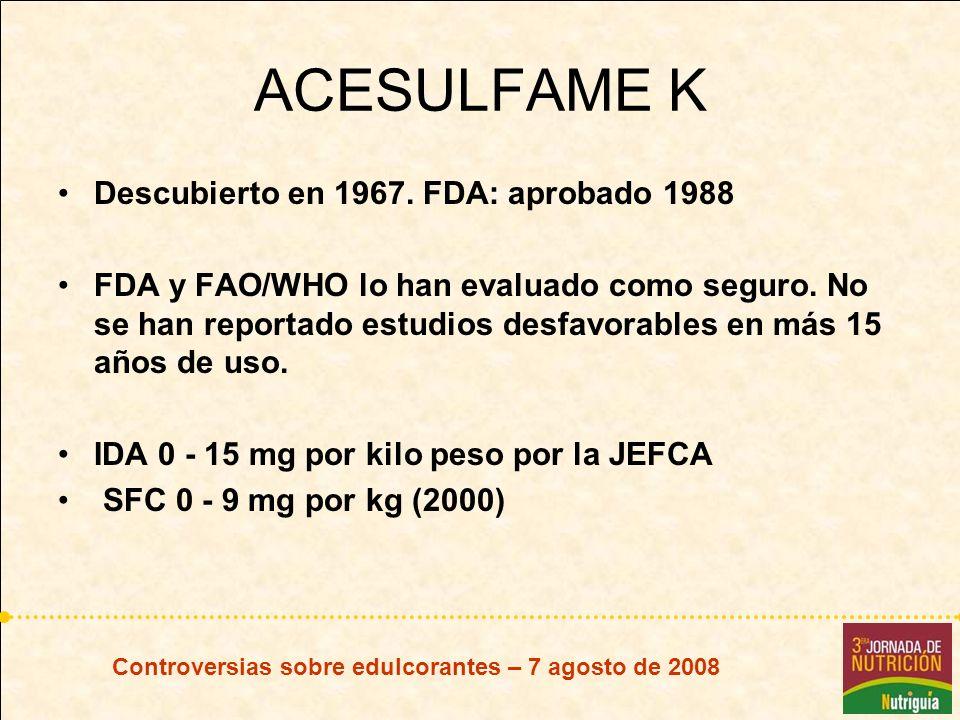 Controversias sobre edulcorantes – 7 agosto de 2008 ACESULFAME K Descubierto en 1967. FDA: aprobado 1988 FDA y FAO/WHO lo han evaluado como seguro. No