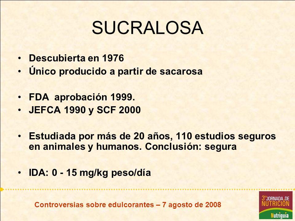 Controversias sobre edulcorantes – 7 agosto de 2008 SUCRALOSA Descubierta en 1976 Único producido a partir de sacarosa FDA aprobación 1999. JEFCA 1990