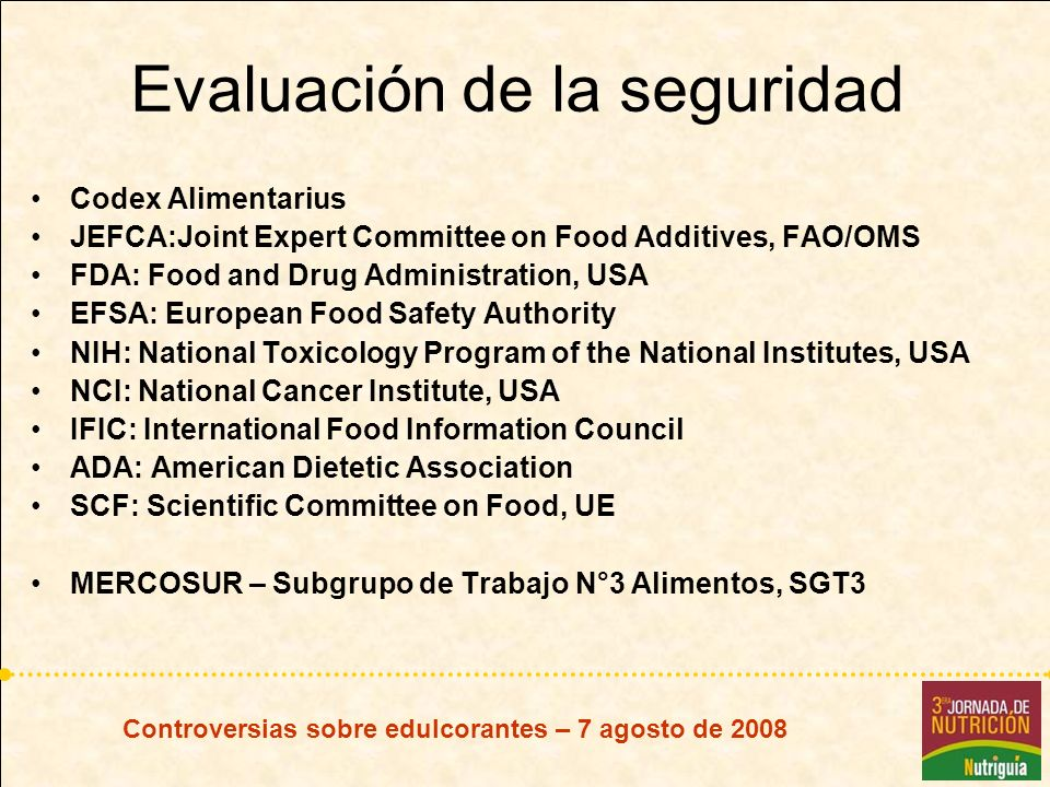 Evaluación de la seguridad Codex Alimentarius JEFCA:Joint Expert Committee on Food Additives, FAO/OMS FDA: Food and Drug Administration, USA EFSA: European Food Safety Authority NIH: National Toxicology Program of the National Institutes, USA NCI: National Cancer Institute, USA IFIC: International Food Information Council ADA: American Dietetic Association SCF: Scientific Committee on Food, UE MERCOSUR – Subgrupo de Trabajo N°3 Alimentos, SGT3