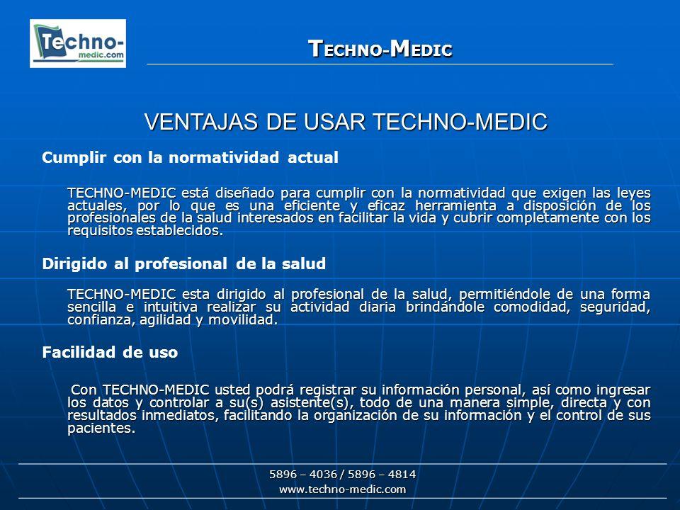 T ECHNO- M EDIC 5896 – 4036 / 5896 – 4814 www.techno-medic.com T ECHNO- M EDIC Oportuno y confiable Dado que TECHNO-MEDIC está disponible 100% del tiempo se convierte en un excelente aliado para incrementar la exactitud, oportunidad y confiabilidad de la información que tiene a su disposición, permitiendo al instante contar con más de 250 campos que detallan la condición de un paciente (en el formulario completo de un paciente)..