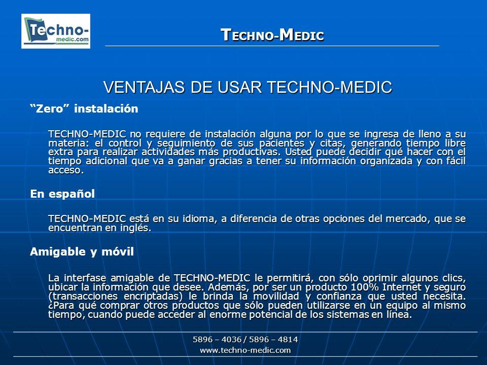 T ECHNO- M EDIC 5896 – 4036 / 5896 – 4814 www.techno-medic.com T ECHNO- M EDIC Zero instalación TECHNO-MEDIC no requiere de instalación alguna por lo que se ingresa de lleno a su materia: el control y seguimiento de sus pacientes y citas, generando tiempo libre extra para realizar actividades más productivas.